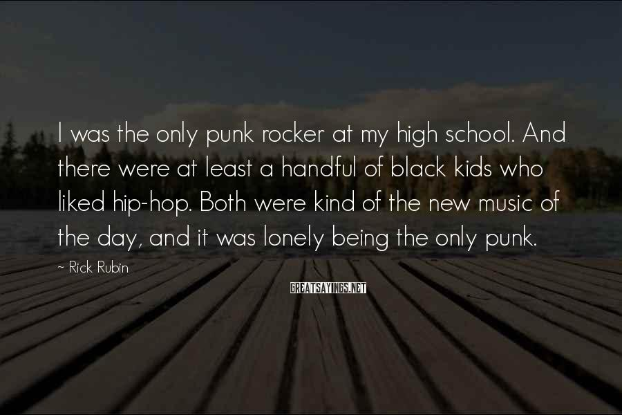 Rick Rubin Sayings: I was the only punk rocker at my high school. And there were at least