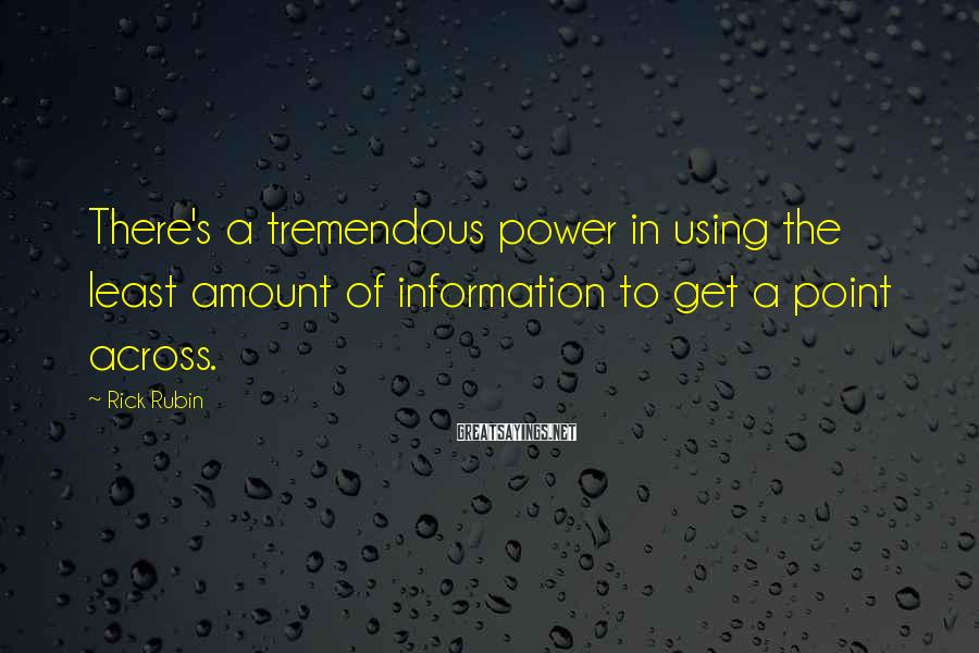Rick Rubin Sayings: There's a tremendous power in using the least amount of information to get a point