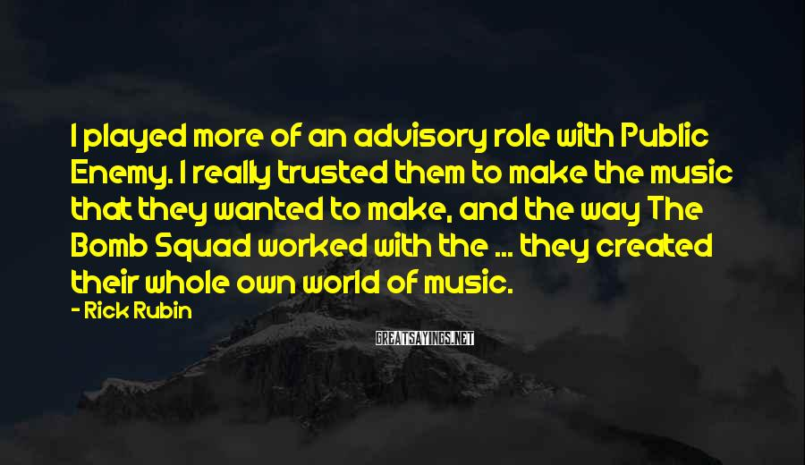 Rick Rubin Sayings: I played more of an advisory role with Public Enemy. I really trusted them to