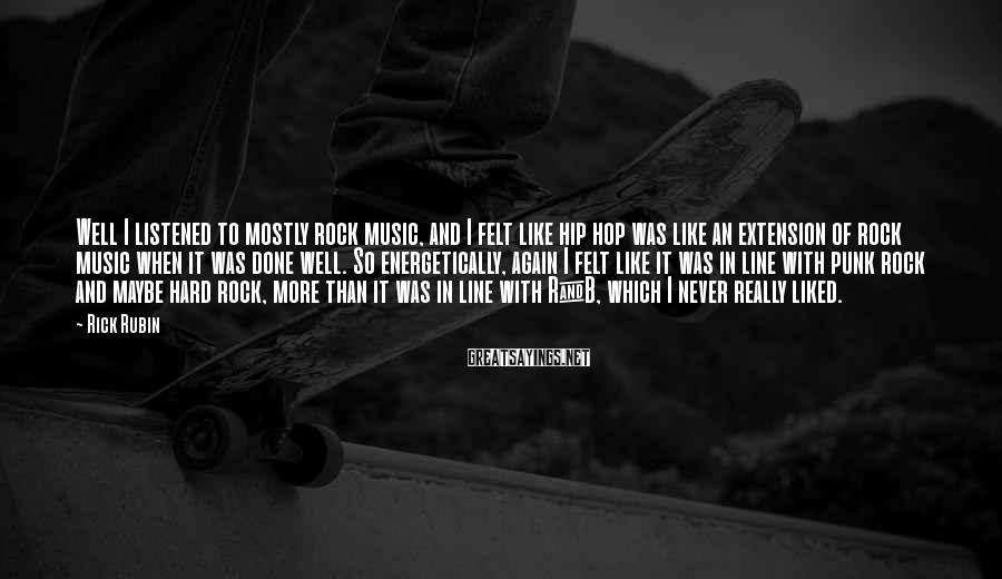 Rick Rubin Sayings: Well I listened to mostly rock music, and I felt like hip hop was like
