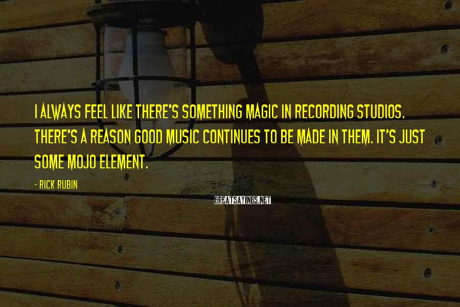 Rick Rubin Sayings: I always feel like there's something magic in recording studios. There's a reason good music