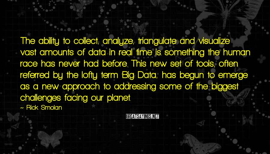 Rick Smolan Sayings: The ability to collect, analyze, triangulate and visualize vast amounts of data in real time