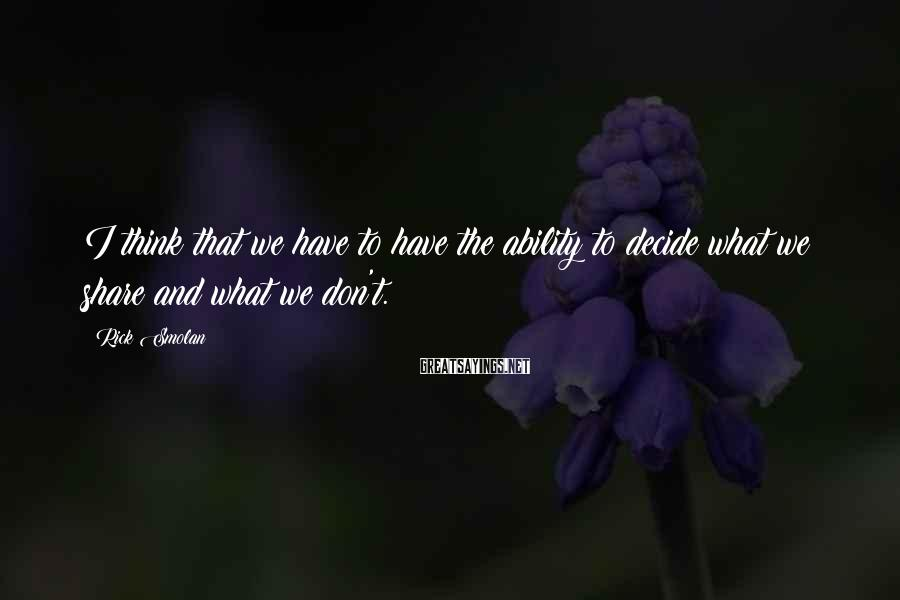 Rick Smolan Sayings: I think that we have to have the ability to decide what we share and