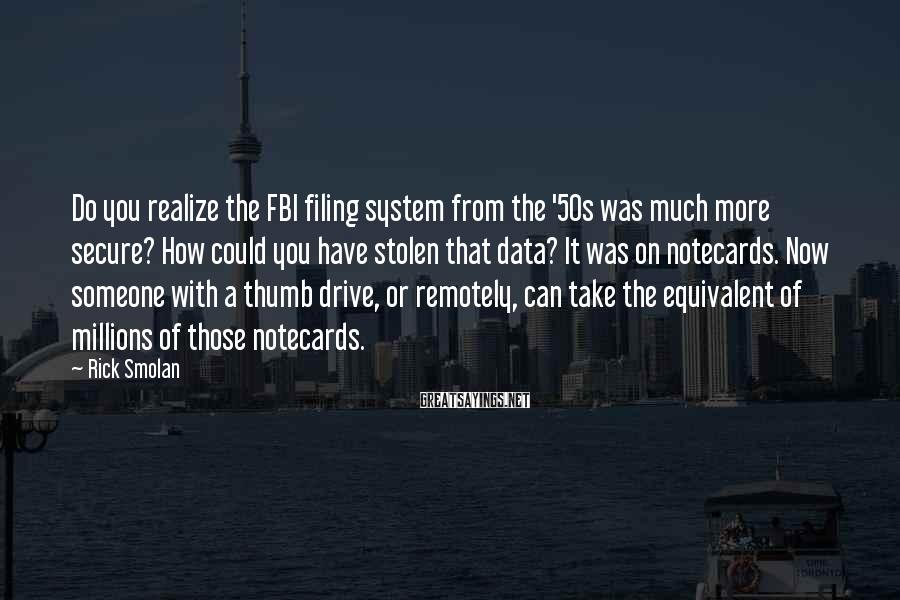 Rick Smolan Sayings: Do you realize the FBI filing system from the '50s was much more secure? How
