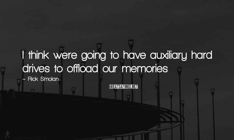 Rick Smolan Sayings: I think we're going to have auxiliary hard drives to offload our memories.