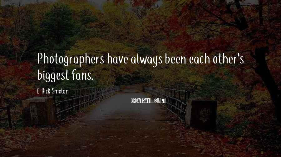 Rick Smolan Sayings: Photographers have always been each other's biggest fans.
