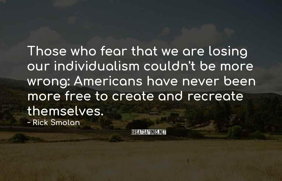 Rick Smolan Sayings: Those who fear that we are losing our individualism couldn't be more wrong: Americans have