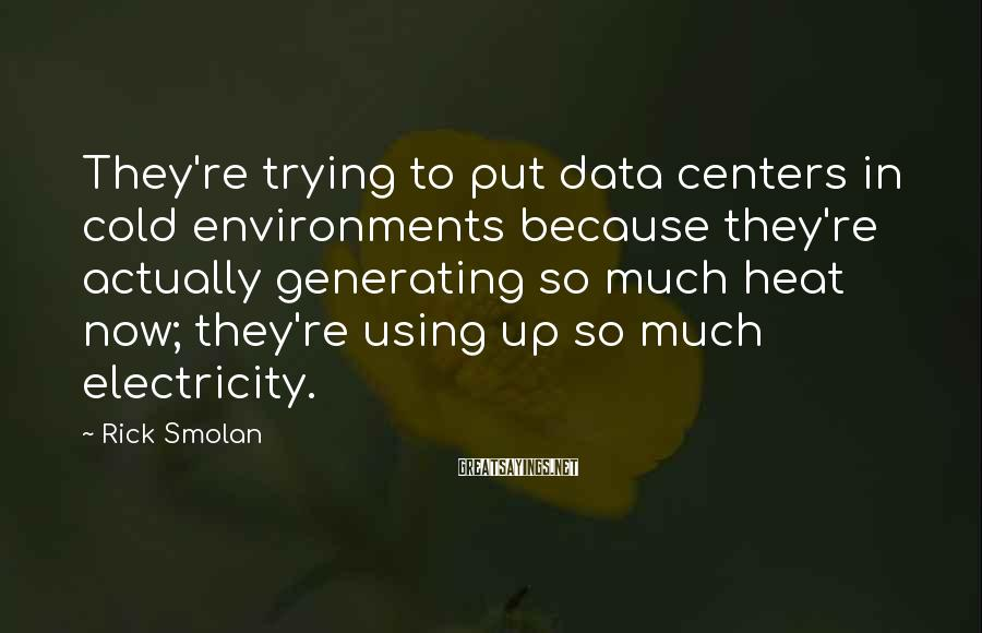 Rick Smolan Sayings: They're trying to put data centers in cold environments because they're actually generating so much