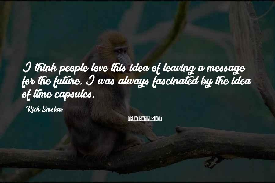 Rick Smolan Sayings: I think people love this idea of leaving a message for the future. I was