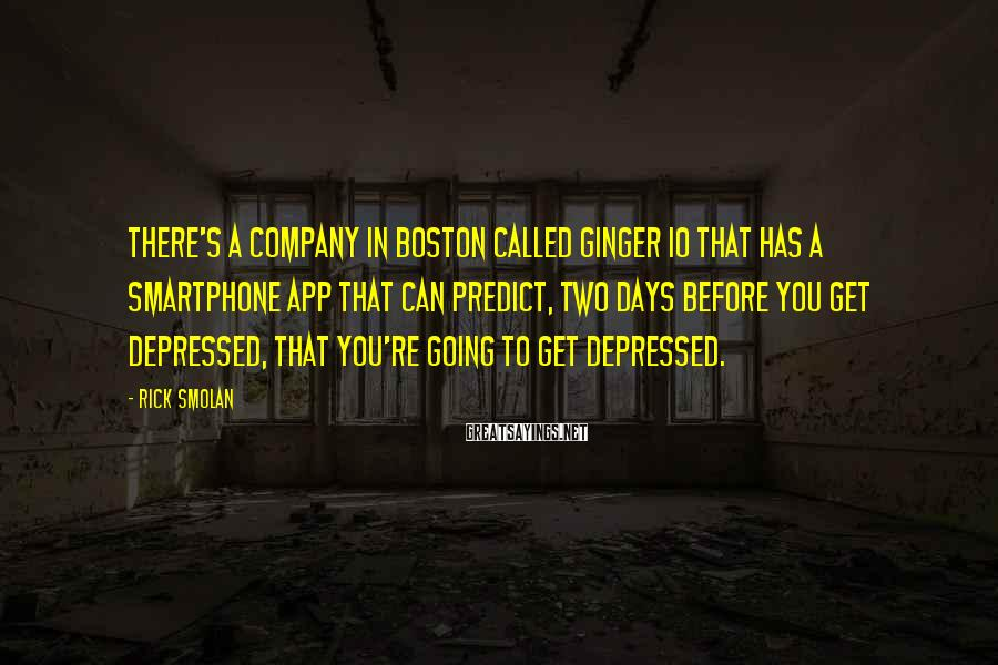 Rick Smolan Sayings: There's a company in Boston called Ginger IO that has a smartphone app that can