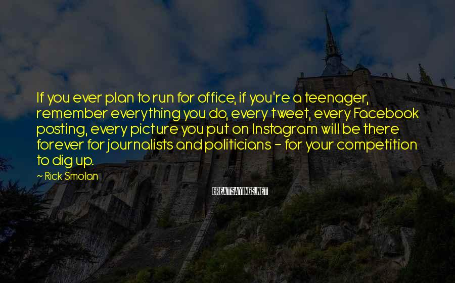 Rick Smolan Sayings: If you ever plan to run for office, if you're a teenager, remember everything you