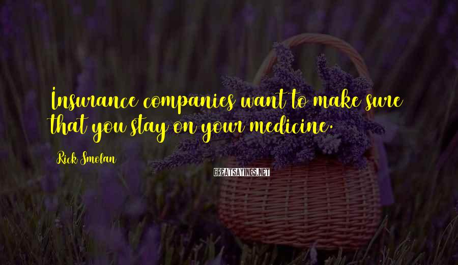 Rick Smolan Sayings: Insurance companies want to make sure that you stay on your medicine.