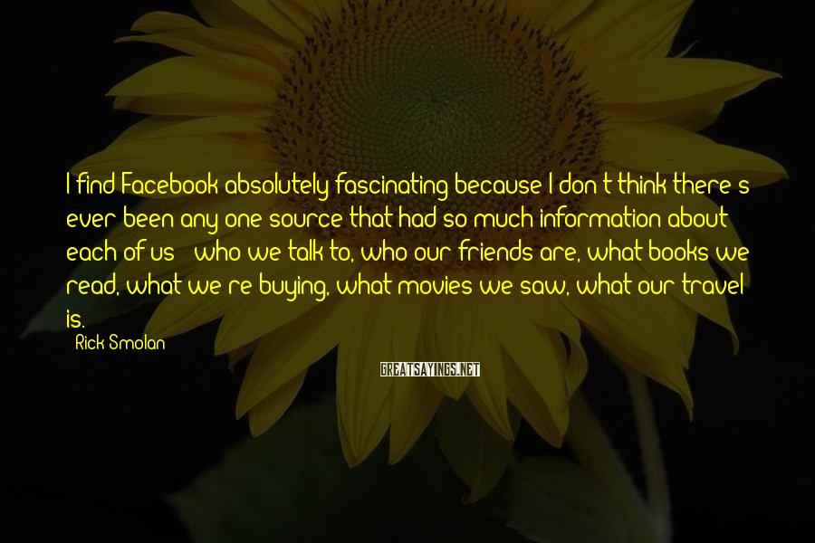 Rick Smolan Sayings: I find Facebook absolutely fascinating because I don't think there's ever been any one source