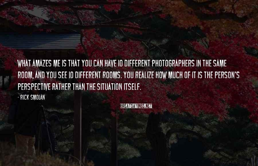 Rick Smolan Sayings: What amazes me is that you can have 10 different photographers in the same room,