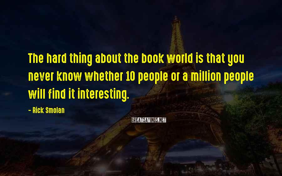 Rick Smolan Sayings: The hard thing about the book world is that you never know whether 10 people