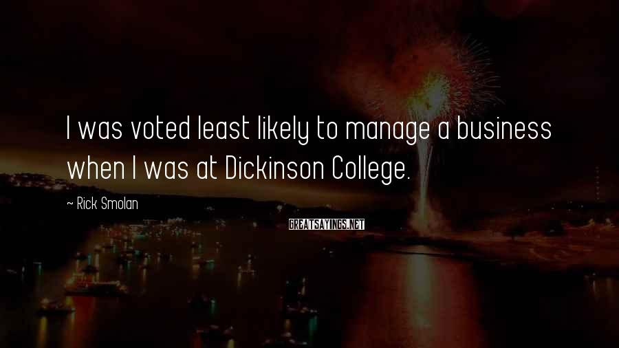 Rick Smolan Sayings: I was voted least likely to manage a business when I was at Dickinson College.
