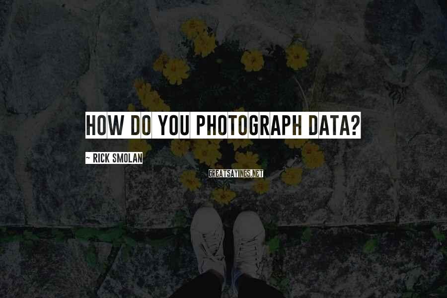 Rick Smolan Sayings: How do you photograph data?