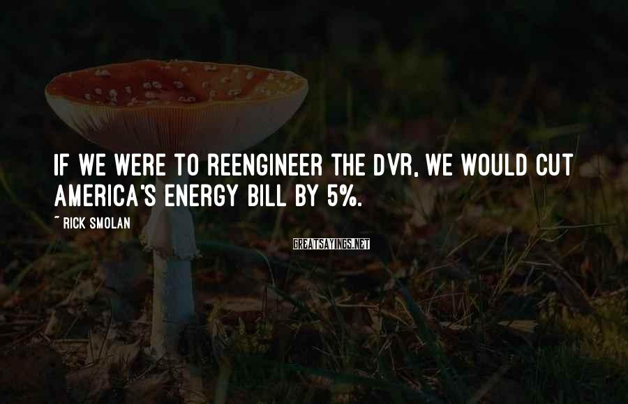 Rick Smolan Sayings: If we were to reengineer the DVR, we would cut America's energy bill by 5%.