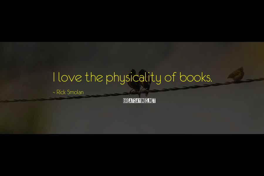Rick Smolan Sayings: I love the physicality of books.
