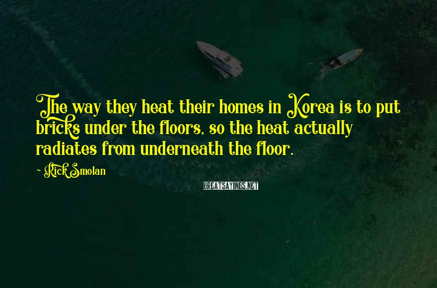 Rick Smolan Sayings: The way they heat their homes in Korea is to put bricks under the floors,