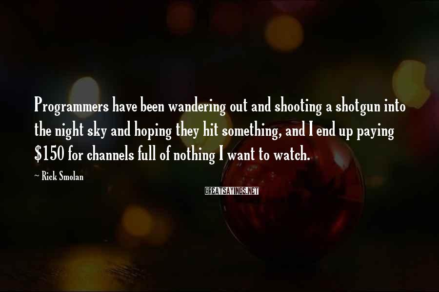 Rick Smolan Sayings: Programmers have been wandering out and shooting a shotgun into the night sky and hoping