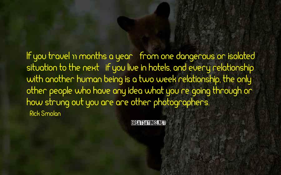 Rick Smolan Sayings: If you travel 11 months a year - from one dangerous or isolated situation to