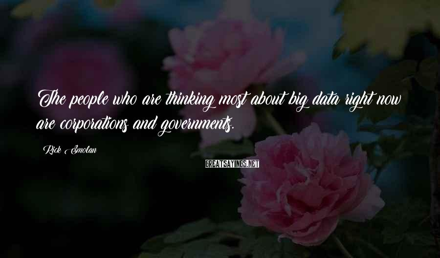 Rick Smolan Sayings: The people who are thinking most about big data right now are corporations and governments.