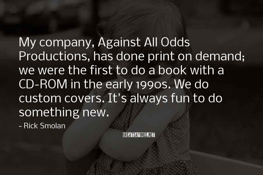 Rick Smolan Sayings: My company, Against All Odds Productions, has done print on demand; we were the first