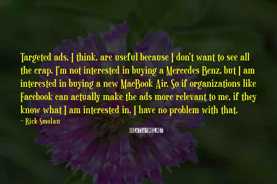 Rick Smolan Sayings: Targeted ads, I think, are useful because I don't want to see all the crap.