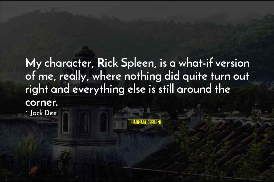 Rick Spleen Sayings By Jack Dee: My character, Rick Spleen, is a what-if version of me, really, where nothing did quite
