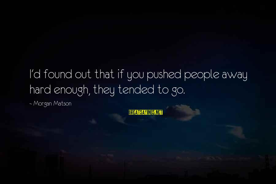 Rick Spleen Sayings By Morgan Matson: I'd found out that if you pushed people away hard enough, they tended to go.