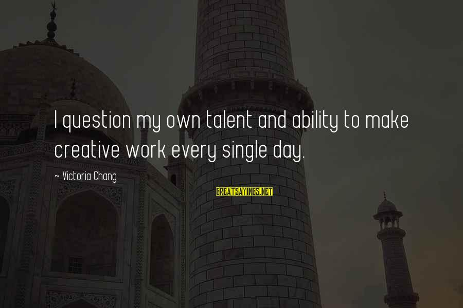 Rick Spleen Sayings By Victoria Chang: I question my own talent and ability to make creative work every single day.
