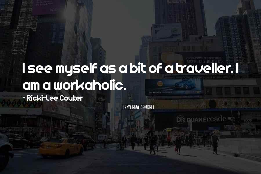 Ricki-Lee Coulter Sayings: I see myself as a bit of a traveller. I am a workaholic.