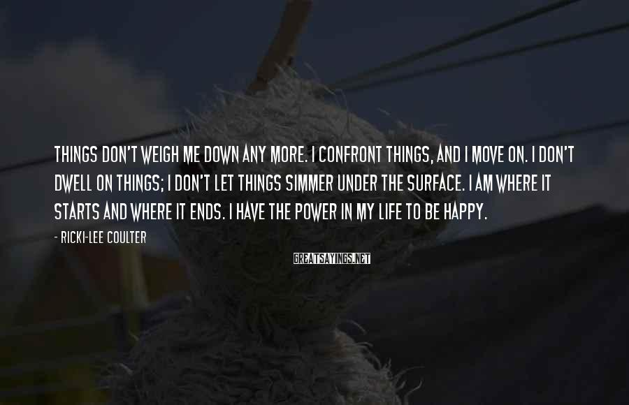 Ricki-Lee Coulter Sayings: Things don't weigh me down any more. I confront things, and I move on. I