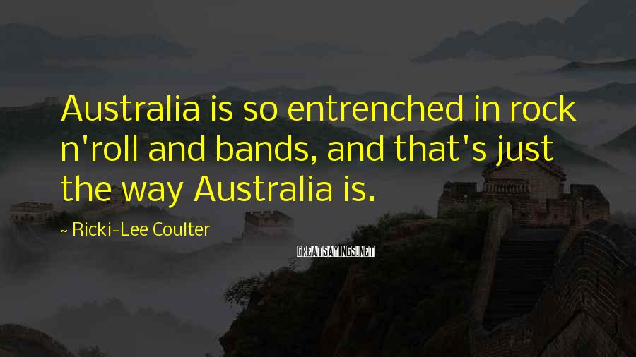 Ricki-Lee Coulter Sayings: Australia is so entrenched in rock n'roll and bands, and that's just the way Australia