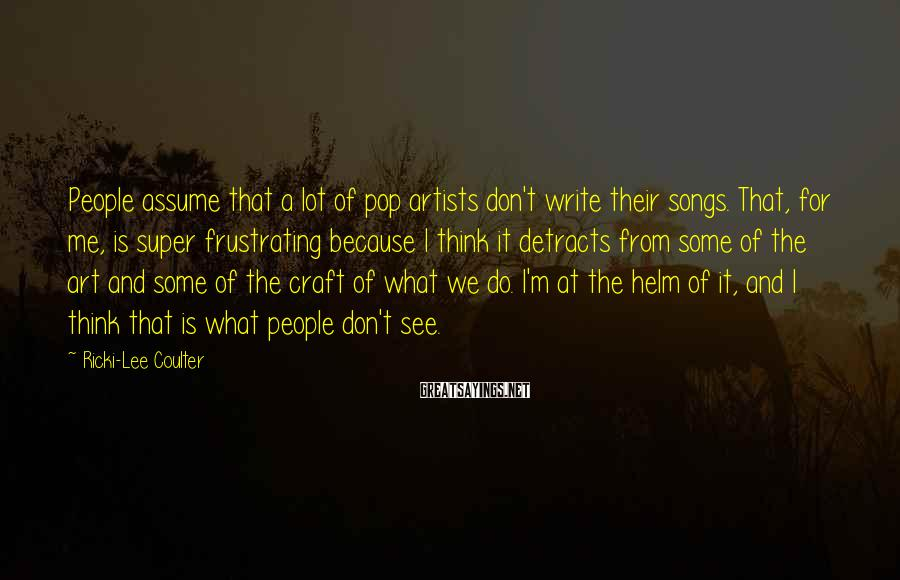 Ricki-Lee Coulter Sayings: People assume that a lot of pop artists don't write their songs. That, for me,