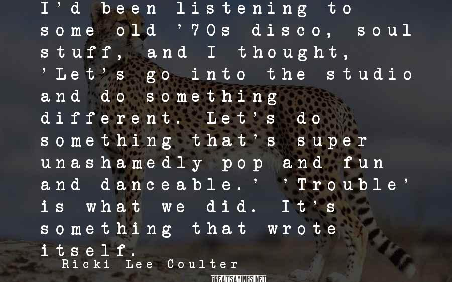 Ricki-Lee Coulter Sayings: I'd been listening to some old '70s disco, soul stuff, and I thought, 'Let's go