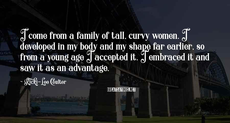 Ricki-Lee Coulter Sayings: I come from a family of tall, curvy women. I developed in my body and