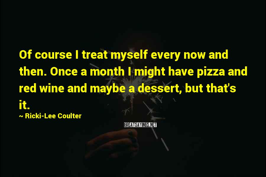 Ricki-Lee Coulter Sayings: Of course I treat myself every now and then. Once a month I might have