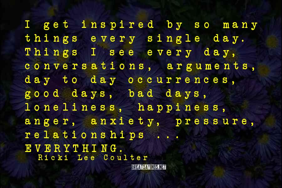 Ricki-Lee Coulter Sayings: I get inspired by so many things every single day. Things I see every day,