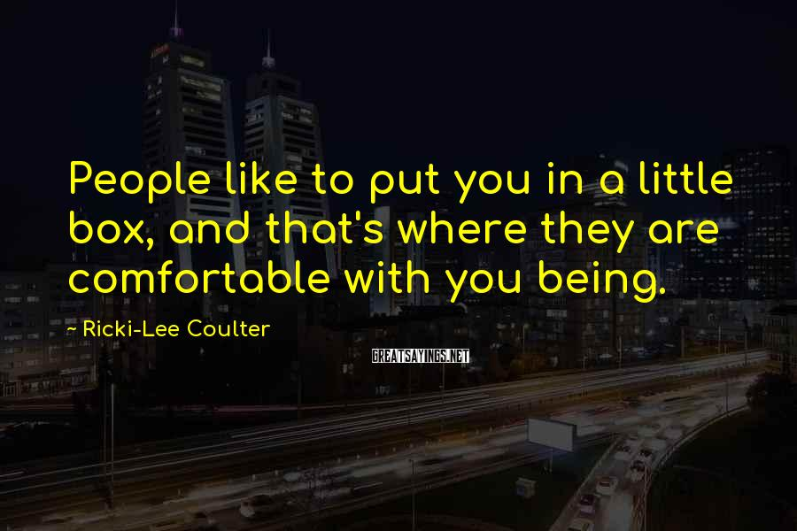 Ricki-Lee Coulter Sayings: People like to put you in a little box, and that's where they are comfortable