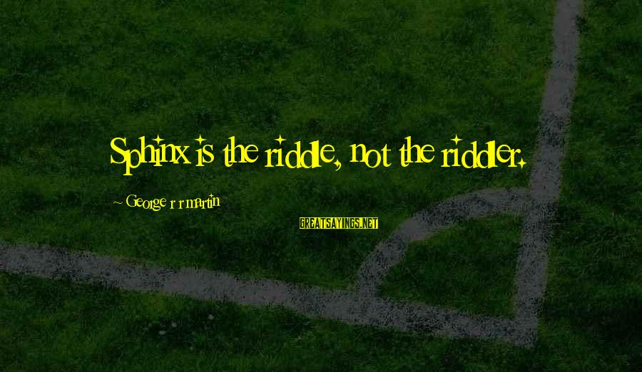 Riddler Riddle Sayings By George R R Martin: Sphinx is the riddle, not the riddler.