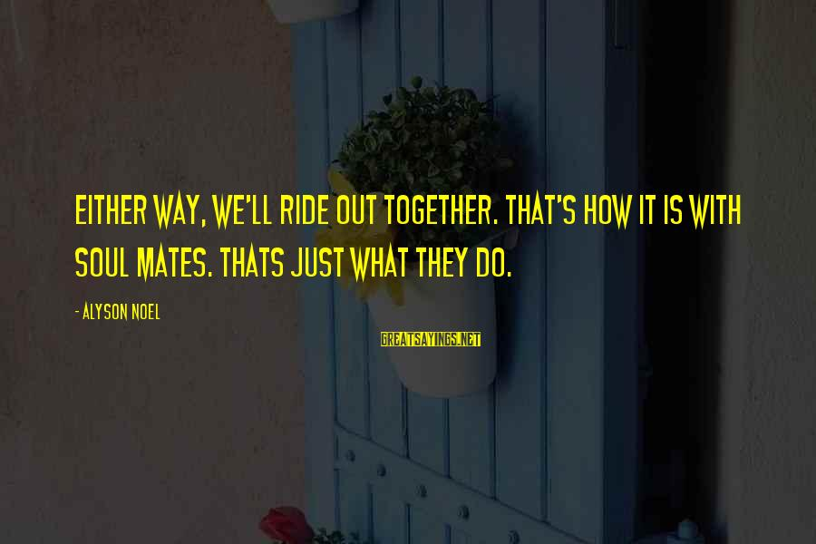 Ride Out Sayings By Alyson Noel: Either way, we'll ride out together. That's how it is with soul mates. Thats just