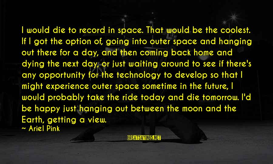 Ride Out Sayings By Ariel Pink: I would die to record in space. That would be the coolest. If I got