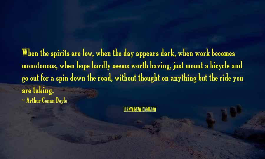 Ride Out Sayings By Arthur Conan Doyle: When the spirits are low, when the day appears dark, when work becomes monotonous, when