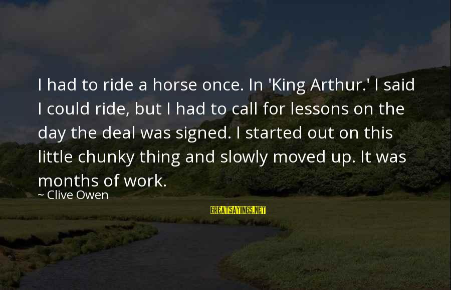 Ride Out Sayings By Clive Owen: I had to ride a horse once. In 'King Arthur.' I said I could ride,