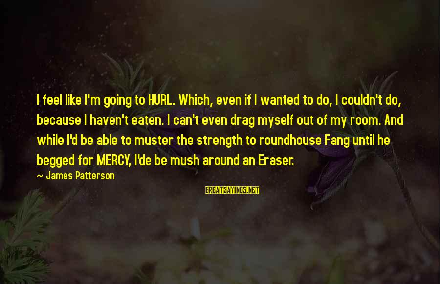 Ride Out Sayings By James Patterson: I feel like I'm going to HURL. Which, even if I wanted to do, I