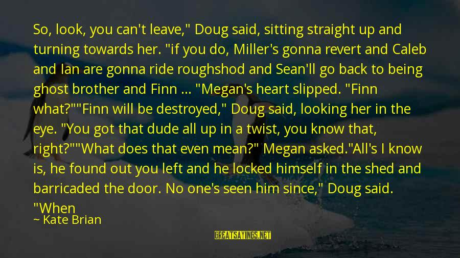 """Ride Out Sayings By Kate Brian: So, look, you can't leave,"""" Doug said, sitting straight up and turning towards her. """"if"""