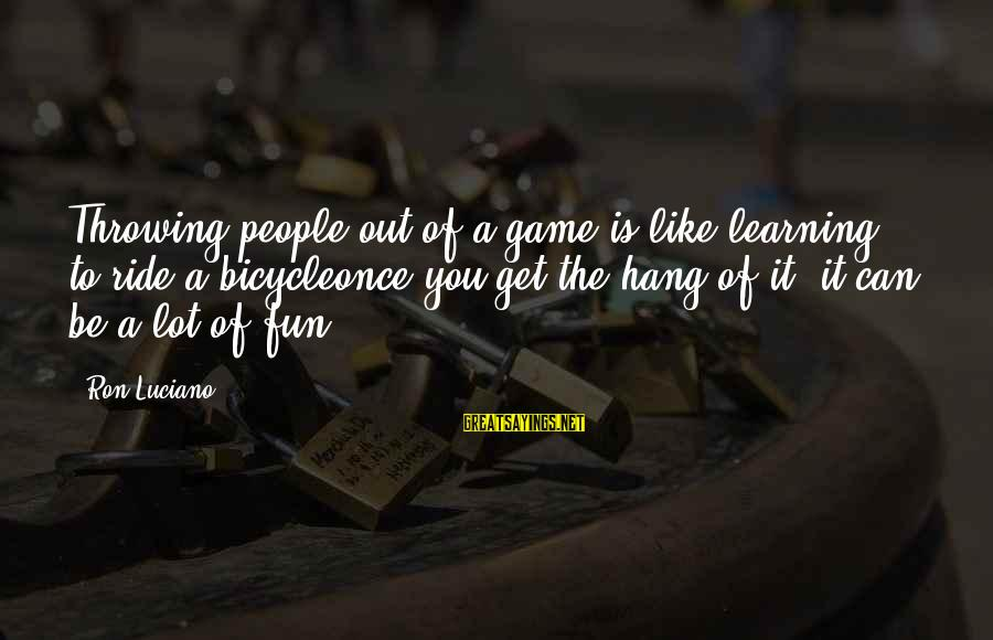 Ride Out Sayings By Ron Luciano: Throwing people out of a game is like learning to ride a bicycleonce you get