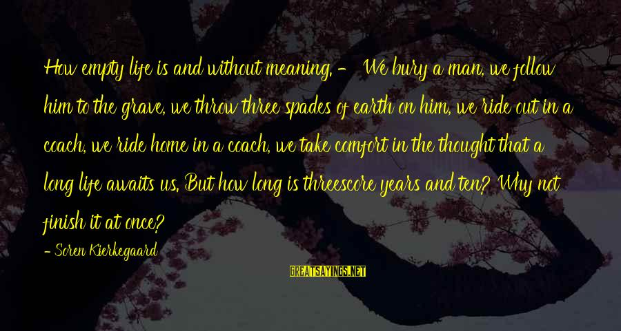 Ride Out Sayings By Soren Kierkegaard: How empty life is and without meaning. - We bury a man, we follow him